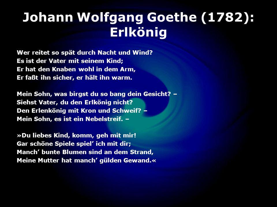 Johann Wolfgang Goethe (1782): Erlkönig Wer reitet so spät durch Nacht und Wind? Es ist der Vater mit seinem Kind; Er hat den Knaben wohl in dem Arm,