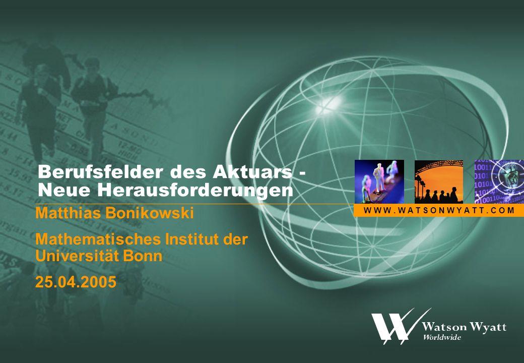 W W W. W A T S O N W Y A T T. C O M Berufsfelder des Aktuars - Neue Herausforderungen Matthias Bonikowski Mathematisches Institut der Universität Bonn