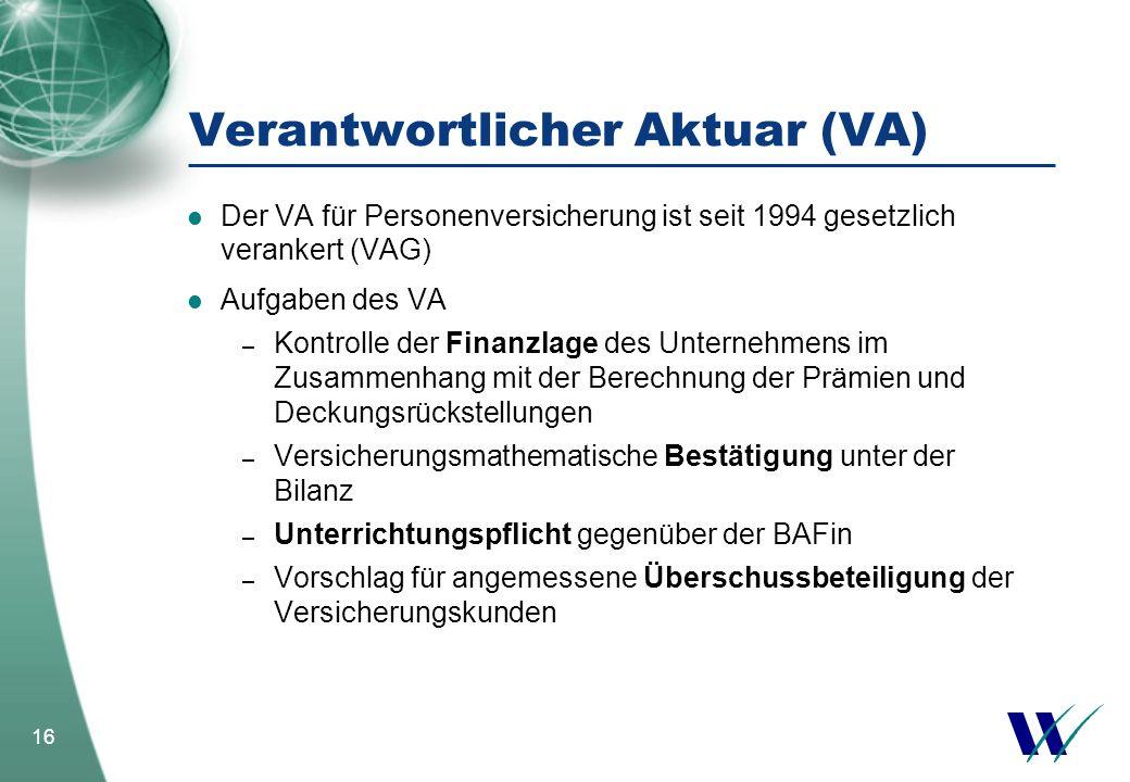 16 Verantwortlicher Aktuar (VA) Der VA für Personenversicherung ist seit 1994 gesetzlich verankert (VAG) Aufgaben des VA – Kontrolle der Finanzlage de