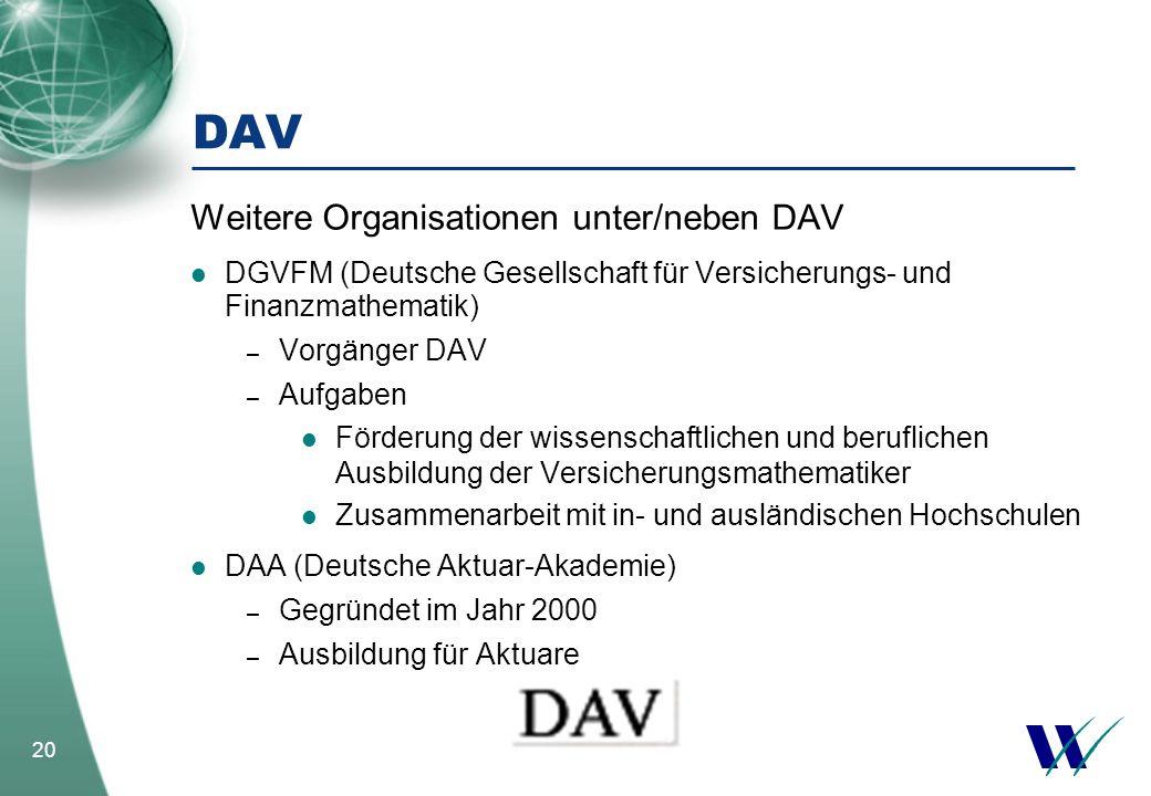 20 DAV Weitere Organisationen unter/neben DAV DGVFM (Deutsche Gesellschaft für Versicherungs- und Finanzmathematik) – Vorgänger DAV – Aufgaben Förderu