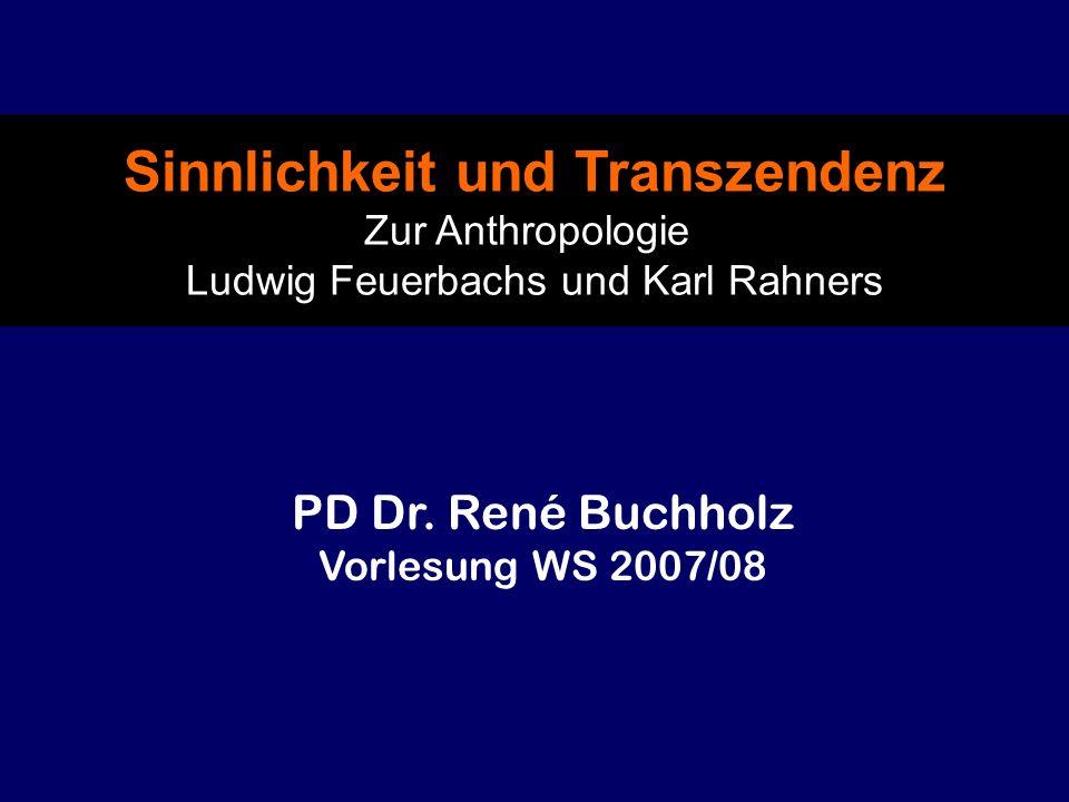 Sinnlichkeit und Transzendenz Zur Anthropologie Ludwig Feuerbachs und Karl Rahners PD Dr. René Buchholz Vorlesung WS 2007/08