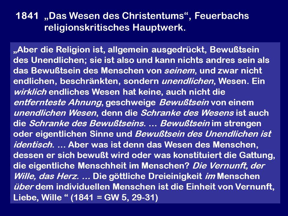 1841 Das Wesen des Christentums, Feuerbachs religionskritisches Hauptwerk. Aber die Religion ist, allgemein ausgedrückt, Bewußtsein des Unendlichen; s