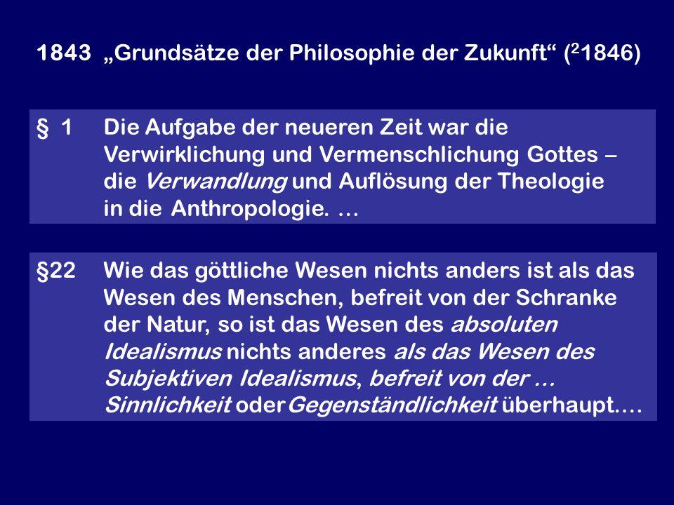 1843 Grundsätze der Philosophie der Zukunft ( 2 1846) § 1 Die Aufgabe der neueren Zeit war die Verwirklichung und Vermenschlichung Gottes – die Verwan