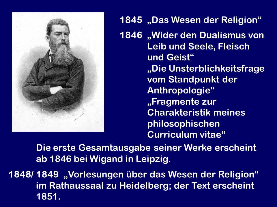 1845 Das Wesen der Religion 1846 Wider den Dualismus von Leib und Seele, Fleisch und Geist Die Unsterblichkeitsfrage vom Standpunkt der Anthropologie