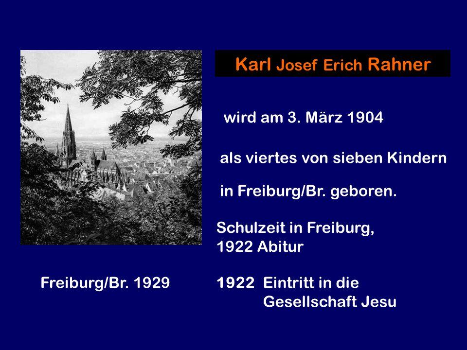 Freiburg/Br. 1929 Karl Josef Erich Rahner wird am 3. März 1904 als viertes von sieben Kindern in Freiburg/Br. geboren. Schulzeit in Freiburg, 1922 Abi