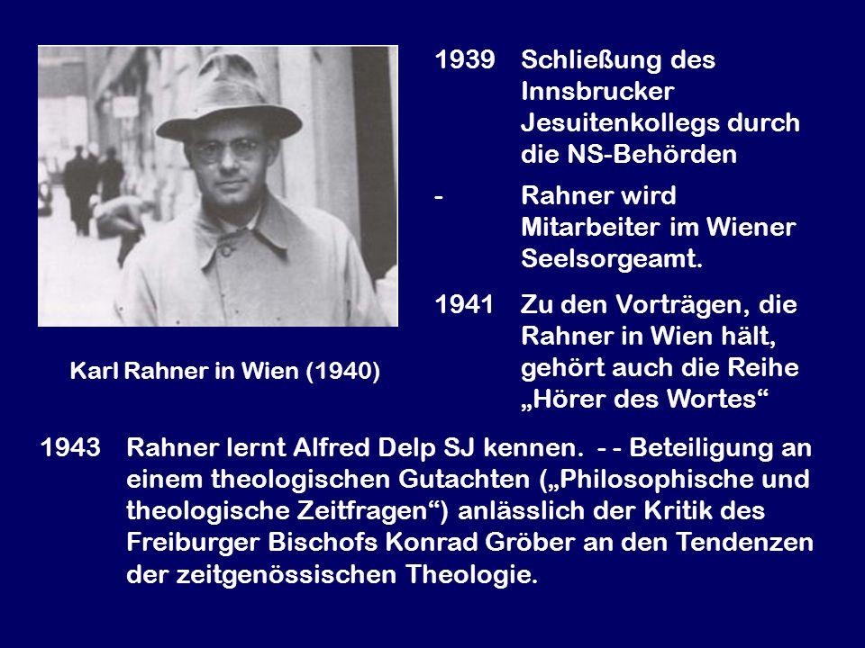 Karl Rahner in Wien (1940) 1939Schließung des Innsbrucker Jesuitenkollegs durch die NS-Behörden -Rahner wird Mitarbeiter im Wiener Seelsorgeamt. 1941Z
