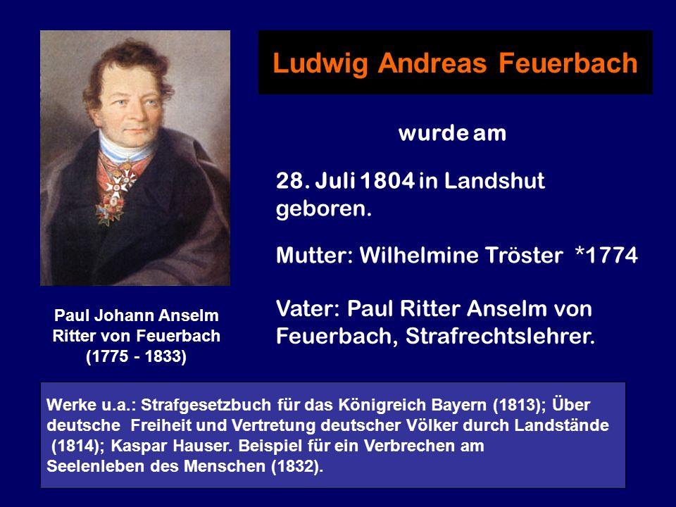 Paul Johann Anselm Ritter von Feuerbach (1775 - 1833) Ludwig Andreas Feuerbach wurde am 28. Juli 1804 in Landshut geboren. Mutter: Wilhelmine Tröster