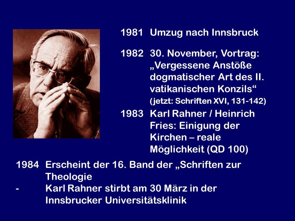 1983Karl Rahner / Heinrich Fries: Einigung der Kirchen – reale Möglichkeit (QD 100) 1981Umzug nach Innsbruck 1984Erscheint der 16. Band der Schriften