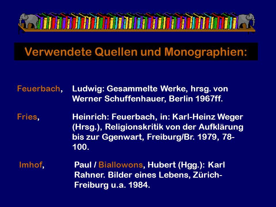 Verwendete Quellen und Monographien: Feuerbach,Ludwig: Gesammelte Werke, hrsg. von Werner Schuffenhauer, Berlin 1967ff. Imhof,Paul / Biallowons, Huber