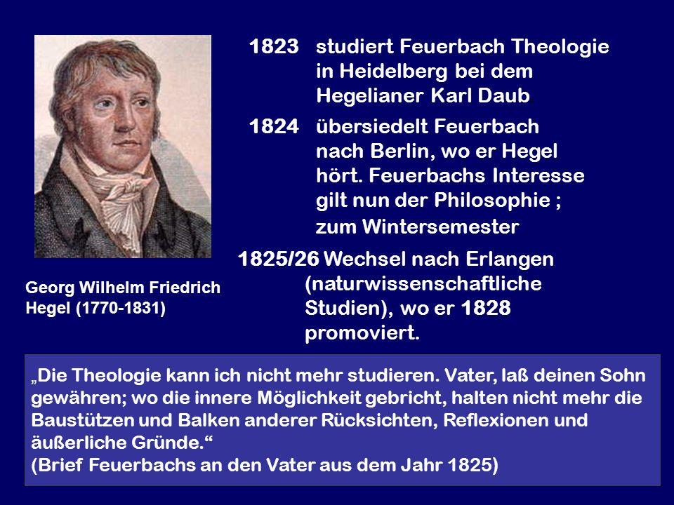 Georg Wilhelm Friedrich Hegel (1770-1831) 1823 studiert Feuerbach Theologie in Heidelberg bei dem Hegelianer Karl Daub. 1824übersiedelt Feuerbach nach