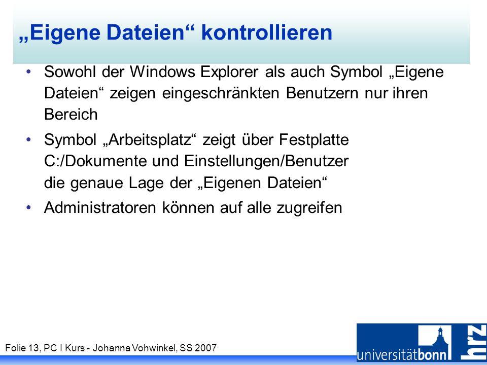 Folie 13, PC I Kurs - Johanna Vohwinkel, SS 2007 Eigene Dateien kontrollieren Sowohl der Windows Explorer als auch Symbol Eigene Dateien zeigen eingeschränkten Benutzern nur ihren Bereich Symbol Arbeitsplatz zeigt über Festplatte C:/Dokumente und Einstellungen/Benutzer die genaue Lage der Eigenen Dateien Administratoren können auf alle zugreifen