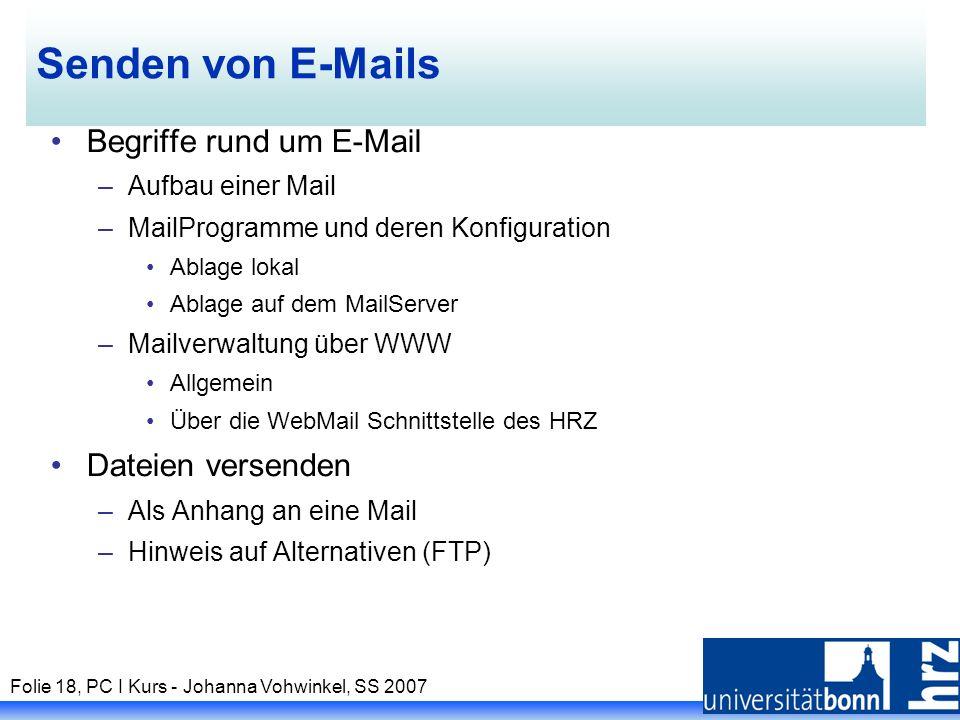 Folie 18, PC I Kurs - Johanna Vohwinkel, SS 2007 Senden von E-Mails Begriffe rund um E-Mail –Aufbau einer Mail –MailProgramme und deren Konfiguration Ablage lokal Ablage auf dem MailServer –Mailverwaltung über WWW Allgemein Über die WebMail Schnittstelle des HRZ Dateien versenden –Als Anhang an eine Mail –Hinweis auf Alternativen (FTP)