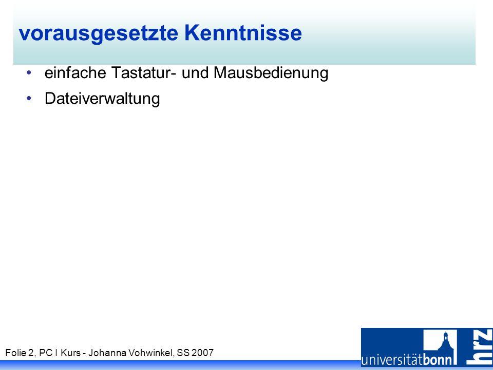 Folie 2, PC I Kurs - Johanna Vohwinkel, SS 2007 vorausgesetzte Kenntnisse einfache Tastatur- und Mausbedienung Dateiverwaltung