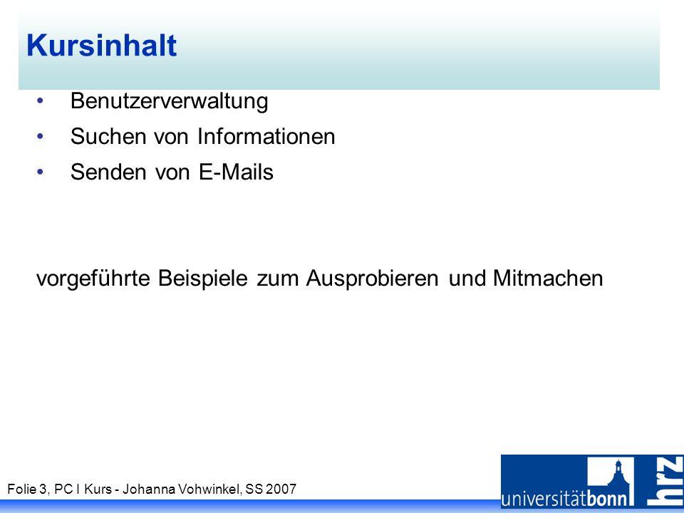Folie 3, PC I Kurs - Johanna Vohwinkel, SS 2007 Kursinhalt Benutzerverwaltung Suchen von Informationen Senden von E-Mails vorgeführte Beispiele zum Ausprobieren und Mitmachen