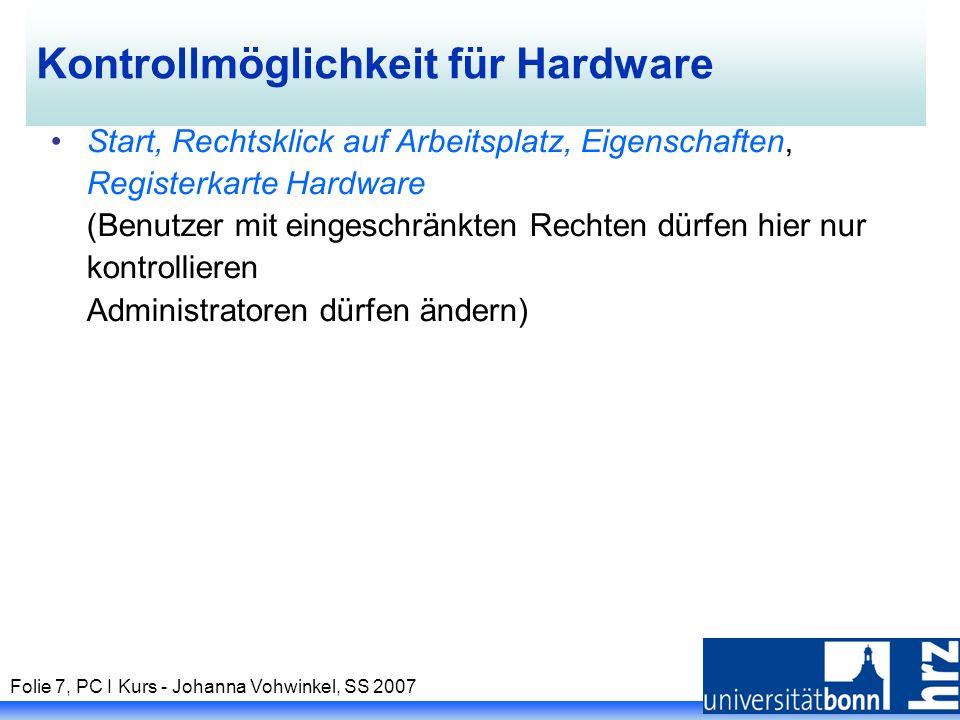 Folie 7, PC I Kurs - Johanna Vohwinkel, SS 2007 Kontrollmöglichkeit für Hardware Start, Rechtsklick auf Arbeitsplatz, Eigenschaften, Registerkarte Hardware (Benutzer mit eingeschränkten Rechten dürfen hier nur kontrollieren Administratoren dürfen ändern)