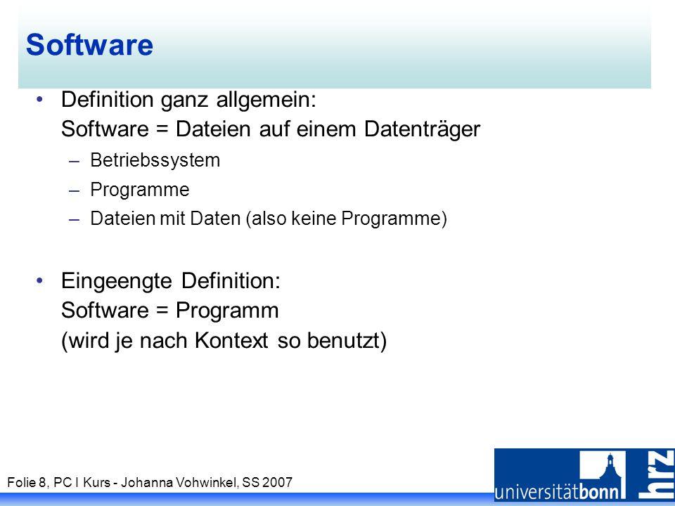 Folie 8, PC I Kurs - Johanna Vohwinkel, SS 2007 Software Definition ganz allgemein: Software = Dateien auf einem Datenträger –Betriebssystem –Programme –Dateien mit Daten (also keine Programme) Eingeengte Definition: Software = Programm (wird je nach Kontext so benutzt)