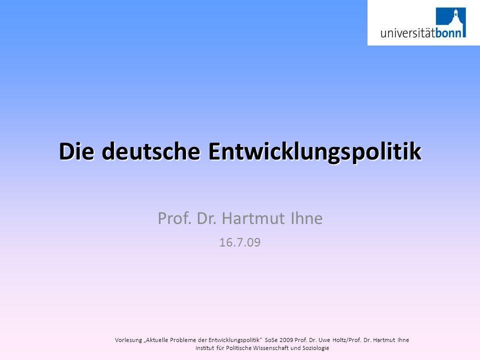 Die deutsche Entwicklungspolitik Prof. Dr. Hartmut Ihne 16.7.09 Vorlesung Aktuelle Probleme der Entwicklungspolitik SoSe 2009 Prof. Dr. Uwe Holtz/Prof