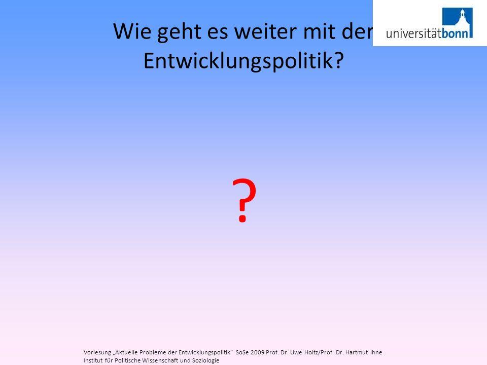 Wie geht es weiter mit der Entwicklungspolitik? ? Vorlesung Aktuelle Probleme der Entwicklungspolitik SoSe 2009 Prof. Dr. Uwe Holtz/Prof. Dr. Hartmut