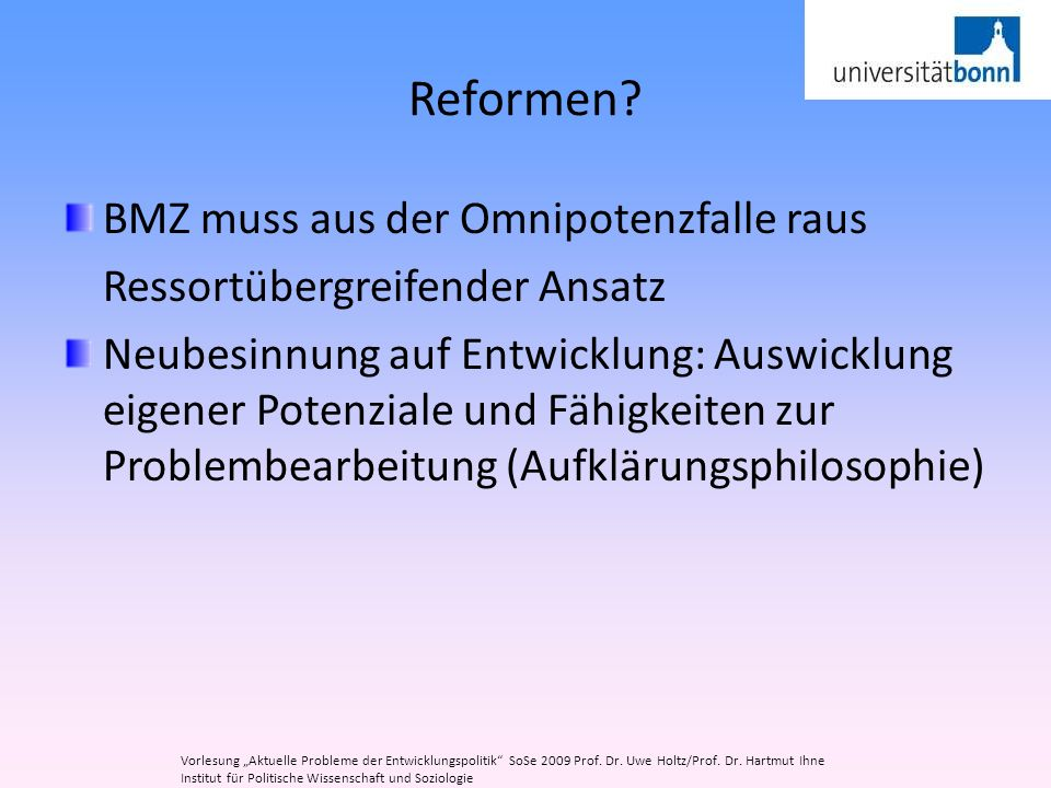 Reformen? BMZ muss aus der Omnipotenzfalle raus Ressortübergreifender Ansatz Neubesinnung auf Entwicklung: Auswicklung eigener Potenziale und Fähigkei