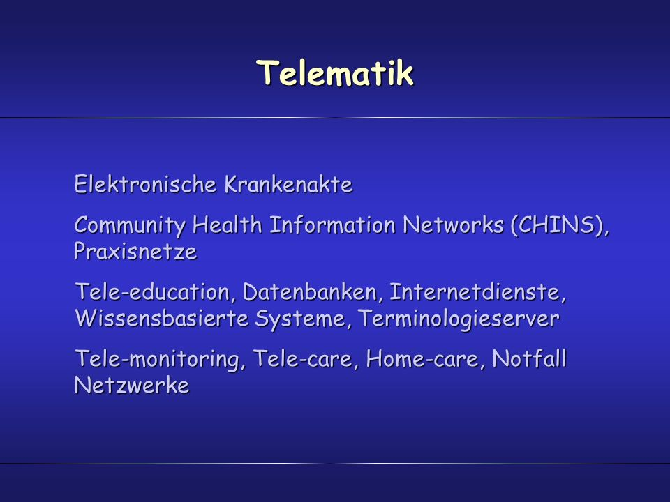 Telematik Elektronische Krankenakte Community Health Information Networks (CHINS), Praxisnetze Tele-education, Datenbanken, Internetdienste, Wissensbasierte Systeme, Terminologieserver Tele-monitoring, Tele-care, Home-care, Notfall Netzwerke