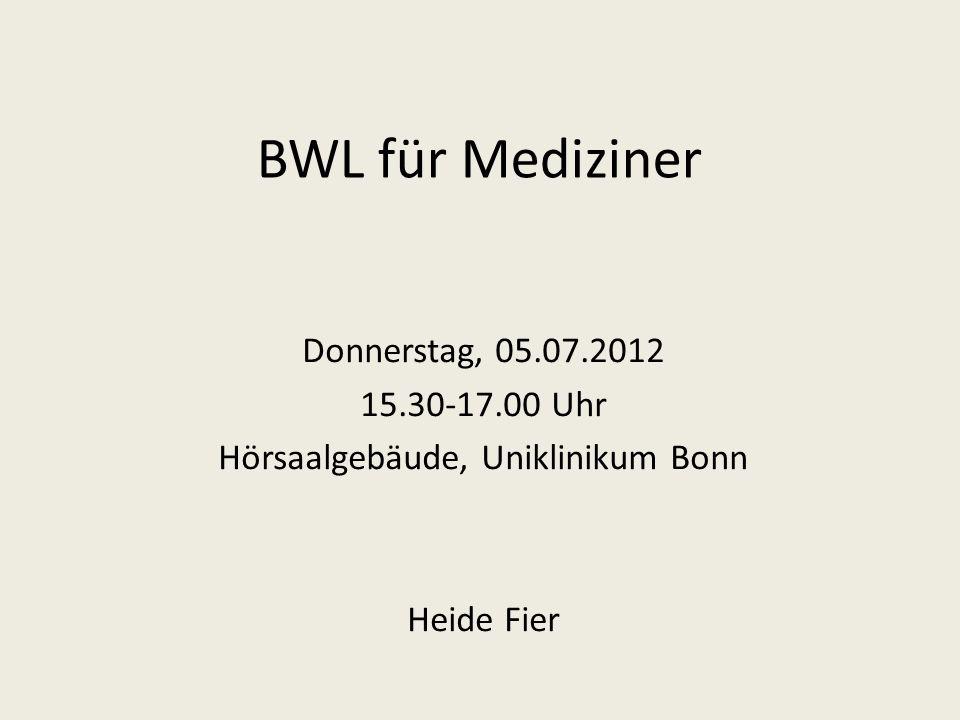 BWL für Mediziner Donnerstag, 05.07.2012 15.30-17.00 Uhr Hörsaalgebäude, Uniklinikum Bonn Heide Fier