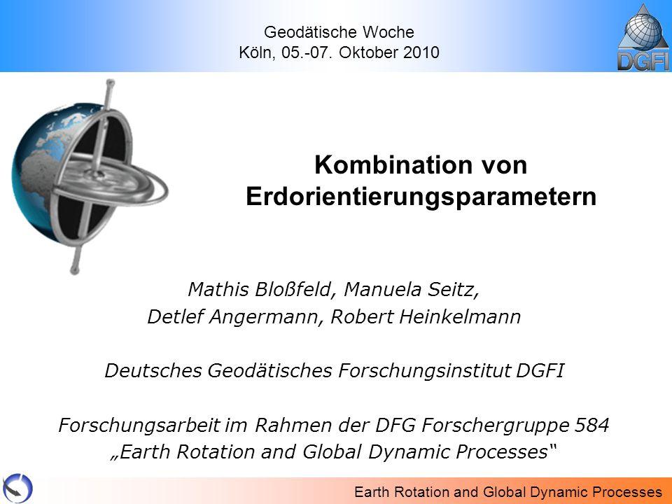 Earth Rotation and Global Dynamic Processes Mathis Bloßfeld, Manuela Seitz, Detlef Angermann, Robert Heinkelmann Deutsches Geodätisches Forschungsinst