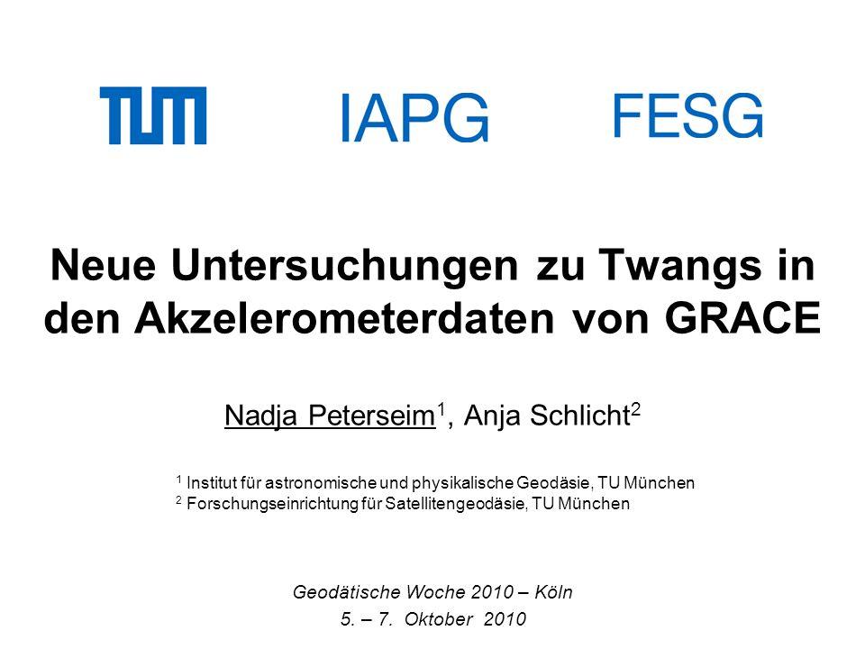 Neue Untersuchungen zu Twangs in den Akzelerometerdaten von GRACE Nadja Peterseim 1, Anja Schlicht 2 Geodätische Woche 2010 – Köln 5. – 7. Oktober 201
