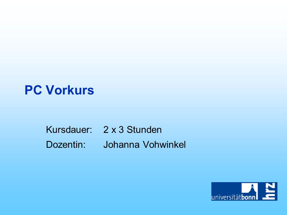 PC Vorkurs Kursdauer:2 x 3 Stunden Dozentin:Johanna Vohwinkel