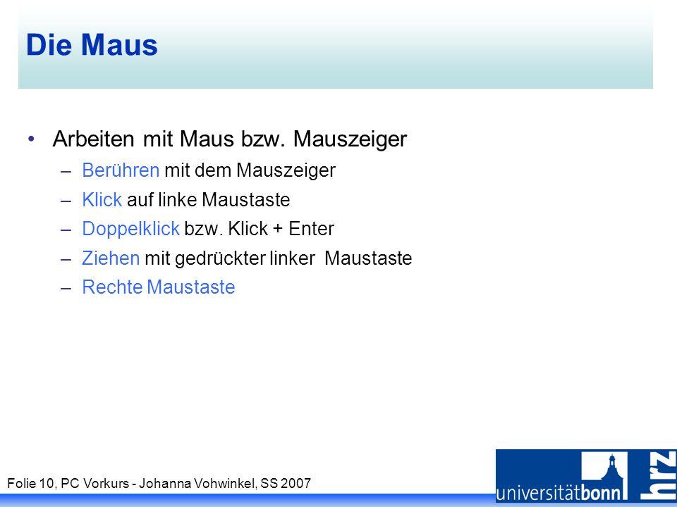 Folie 10, PC Vorkurs - Johanna Vohwinkel, SS 2007 Die Maus Arbeiten mit Maus bzw. Mauszeiger –Berühren mit dem Mauszeiger –Klick auf linke Maustaste –