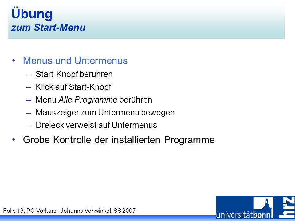 Folie 13, PC Vorkurs - Johanna Vohwinkel, SS 2007 Übung zum Start-Menu Menus und Untermenus –Start-Knopf berühren –Klick auf Start-Knopf –Menu Alle Pr