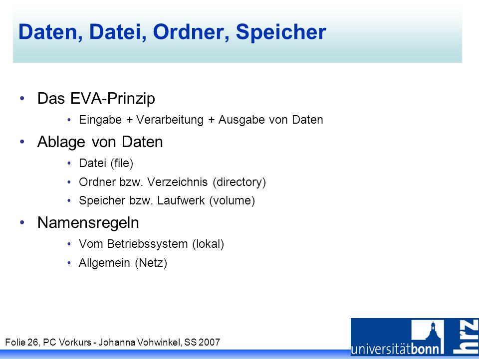 Folie 26, PC Vorkurs - Johanna Vohwinkel, SS 2007 Daten, Datei, Ordner, Speicher Das EVA-Prinzip Eingabe + Verarbeitung + Ausgabe von Daten Ablage von