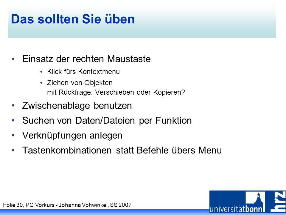Folie 30, PC Vorkurs - Johanna Vohwinkel, SS 2007 Das sollten Sie üben Einsatz der rechten Maustaste Klick fürs Kontextmenu Ziehen von Objekten mit Rü