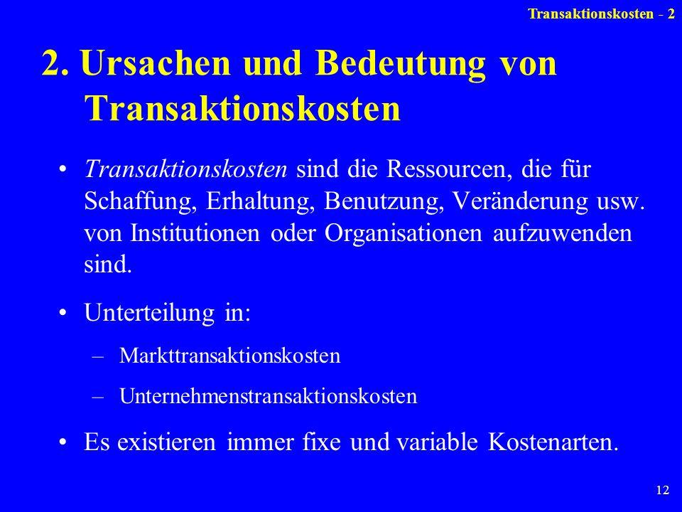 12 2. Ursachen und Bedeutung von Transaktionskosten Transaktionskosten sind die Ressourcen, die für Schaffung, Erhaltung, Benutzung, Veränderung usw.