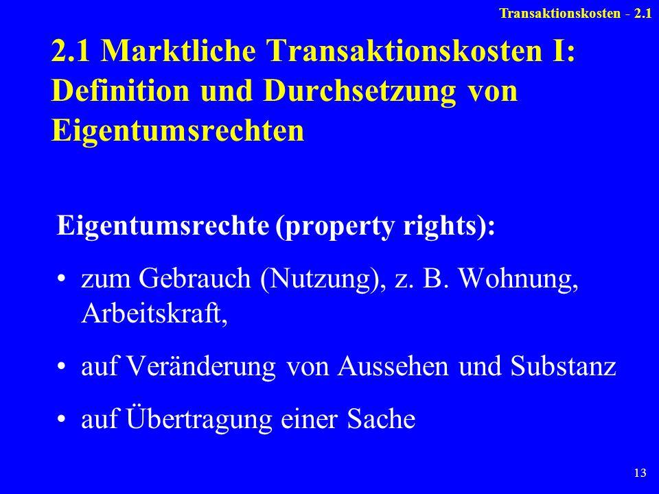 13 2.1 Marktliche Transaktionskosten I: Definition und Durchsetzung von Eigentumsrechten Eigentumsrechte (property rights): zum Gebrauch (Nutzung), z.