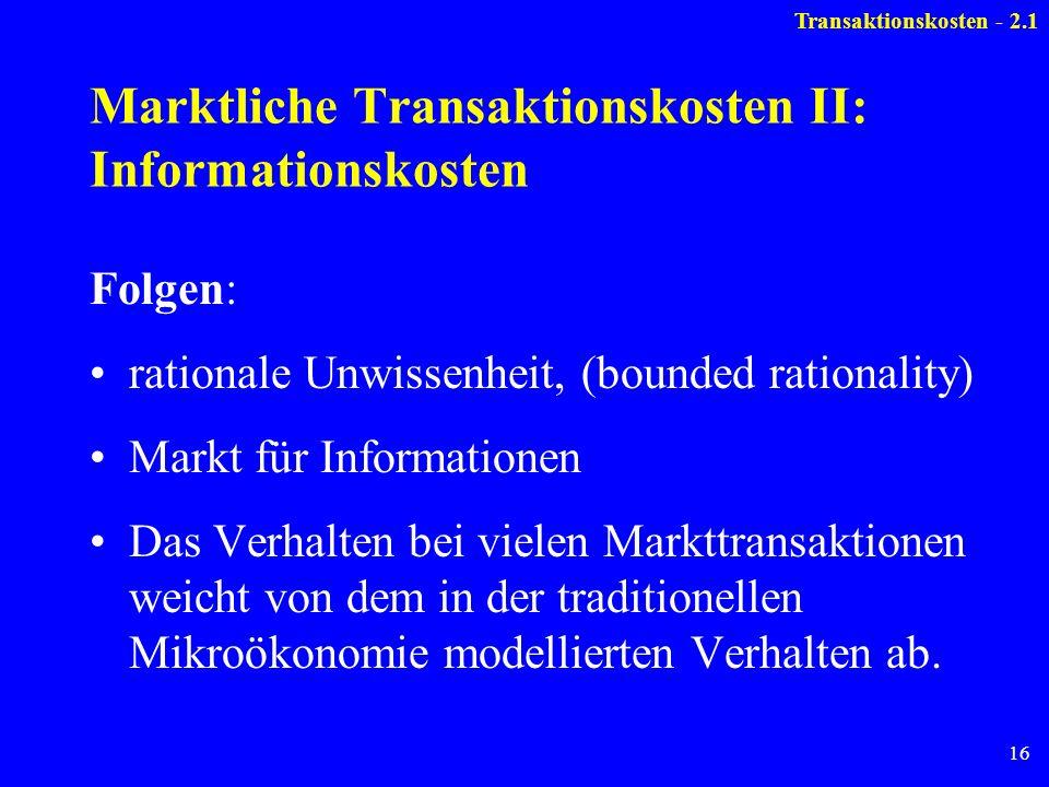 16 Marktliche Transaktionskosten II: Informationskosten Folgen: rationale Unwissenheit, (bounded rationality) Markt für Informationen Das Verhalten be