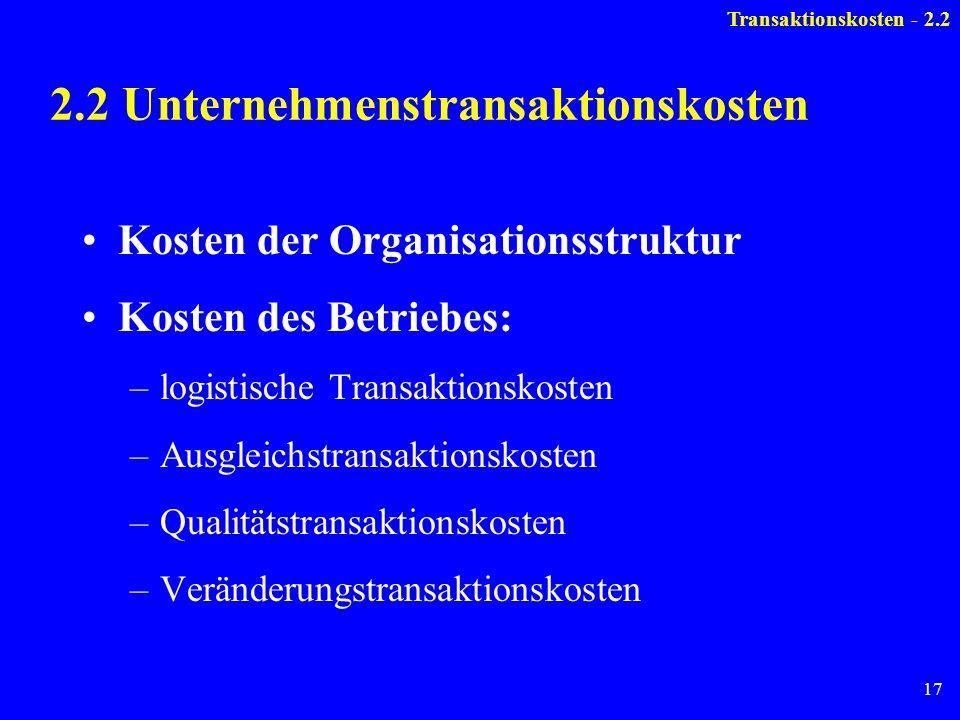 17 2.2 Unternehmenstransaktionskosten Kosten der Organisationsstruktur Kosten des Betriebes: –logistische Transaktionskosten –Ausgleichstransaktionsko
