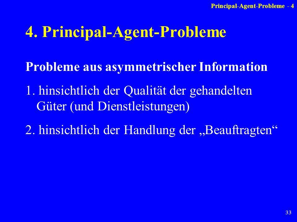 33 4. Principal-Agent-Probleme Probleme aus asymmetrischer Information 1. hinsichtlich der Qualität der gehandelten Güter (und Dienstleistungen) 2. hi