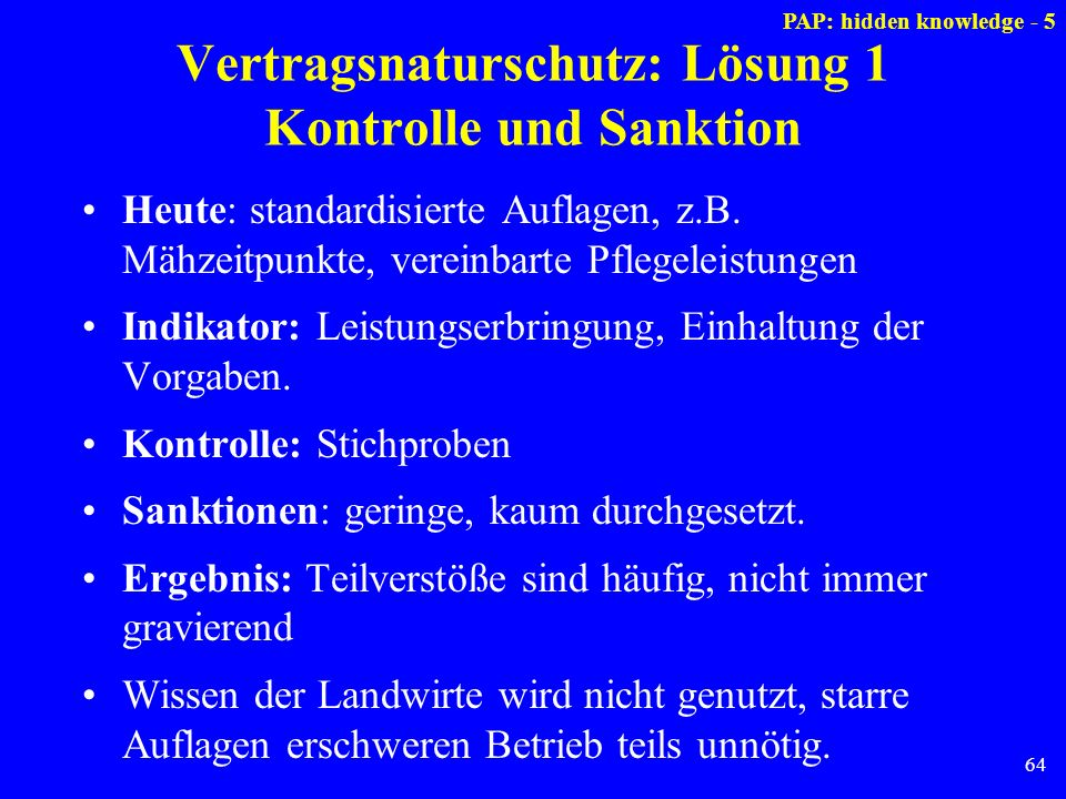64 Vertragsnaturschutz: Lösung 1 Kontrolle und Sanktion Heute: standardisierte Auflagen, z.B. Mähzeitpunkte, vereinbarte Pflegeleistungen Indikator: L