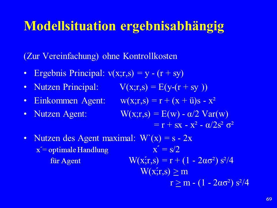 69 Modellsituation ergebnisabhängig (Zur Vereinfachung) ohne Kontrollkosten Ergebnis Principal: v(x;r,s) = y - (r + sy) Nutzen Principal: V(x;r,s) = E