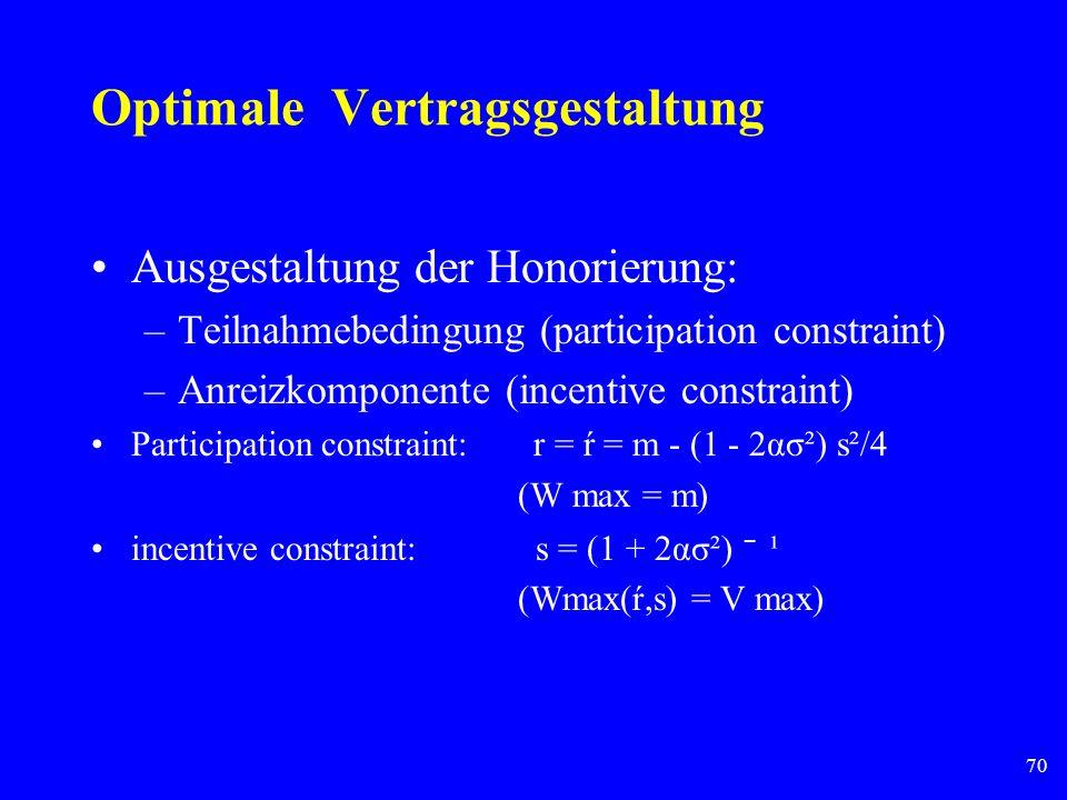 70 Optimale Vertragsgestaltung Ausgestaltung der Honorierung: –Teilnahmebedingung (participation constraint) –Anreizkomponente (incentive constraint)