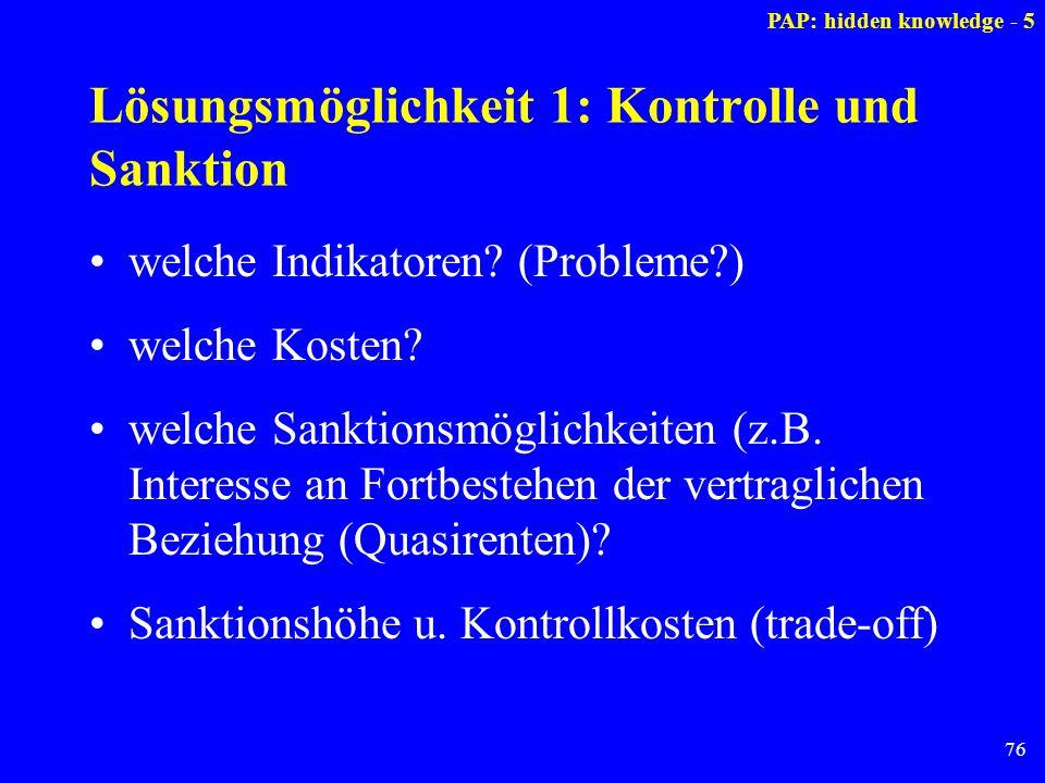 76 Lösungsmöglichkeit 1: Kontrolle und Sanktion welche Indikatoren? (Probleme?) welche Kosten? welche Sanktionsmöglichkeiten (z.B. Interesse an Fortbe
