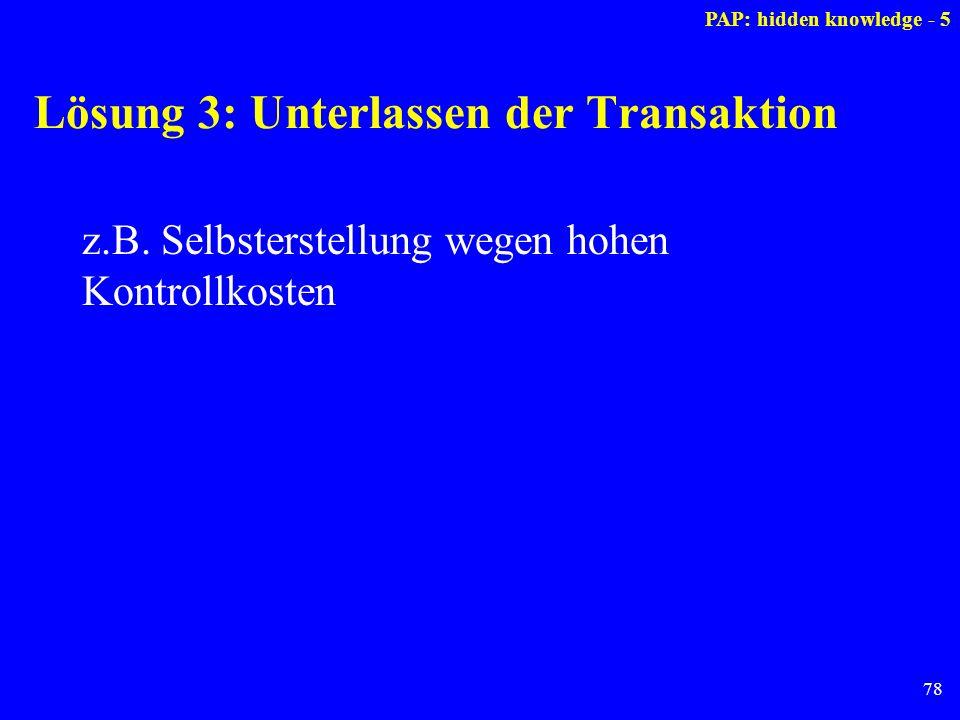 78 Lösung 3: Unterlassen der Transaktion z.B. Selbsterstellung wegen hohen Kontrollkosten PAP: hidden knowledge - 5