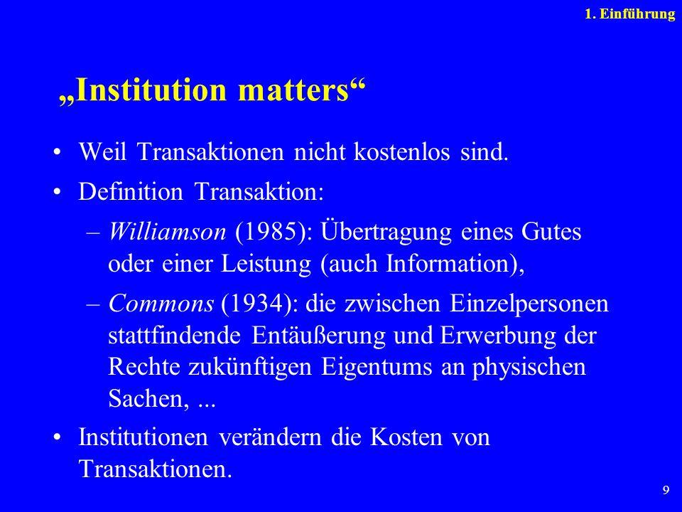 9 Institution matters Weil Transaktionen nicht kostenlos sind. Definition Transaktion: –Williamson (1985): Übertragung eines Gutes oder einer Leistung