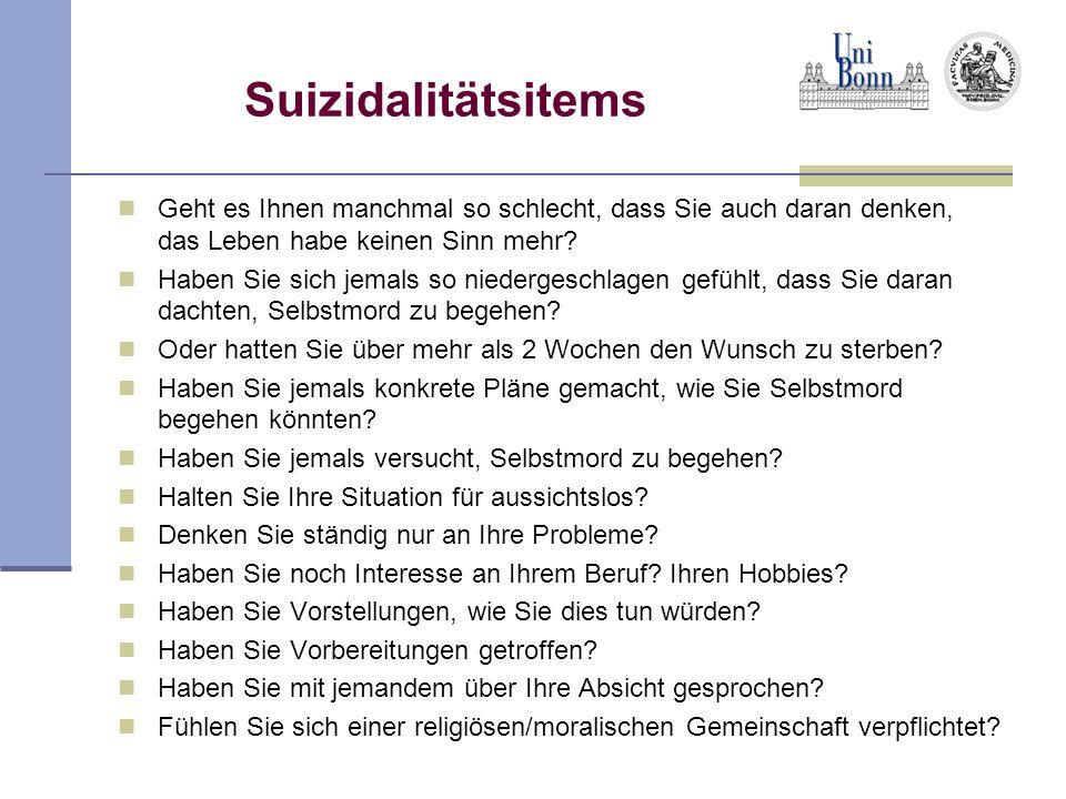 Suizidalitätsitems Geht es Ihnen manchmal so schlecht, dass Sie auch daran denken, das Leben habe keinen Sinn mehr? Haben Sie sich jemals so niederges