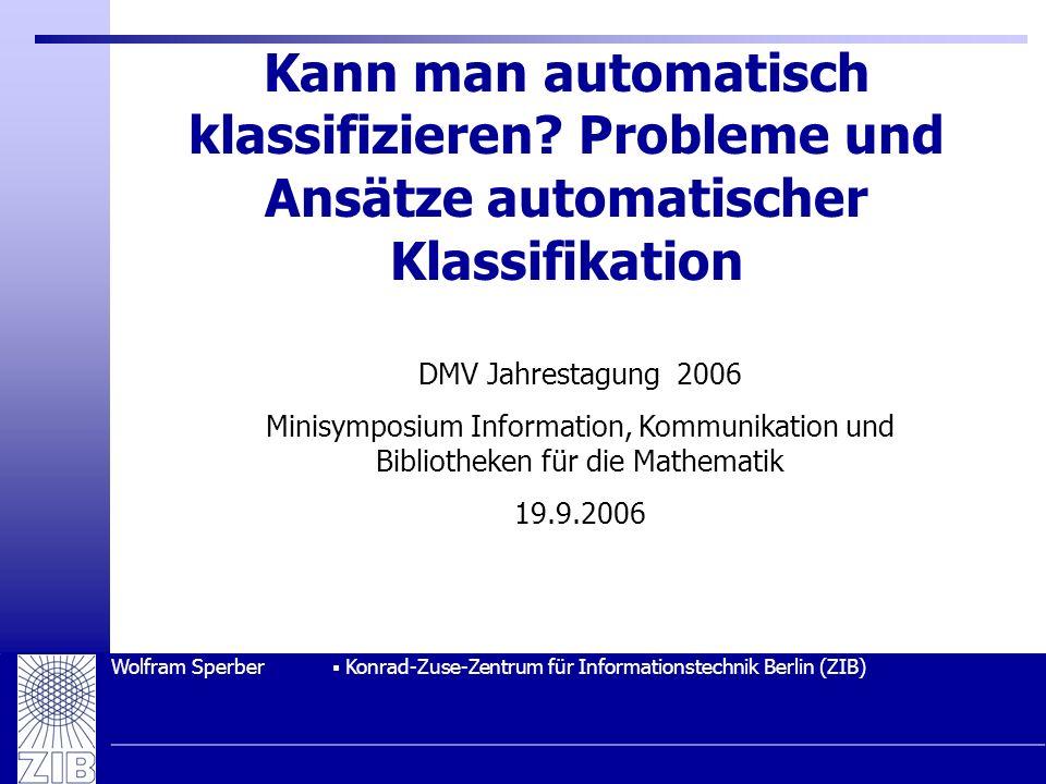 Wolfram Sperber Konrad-Zuse-Zentrum für Informationstechnik Berlin (ZIB) Kann man automatisch klassifizieren? Probleme und Ansätze automatischer Klass