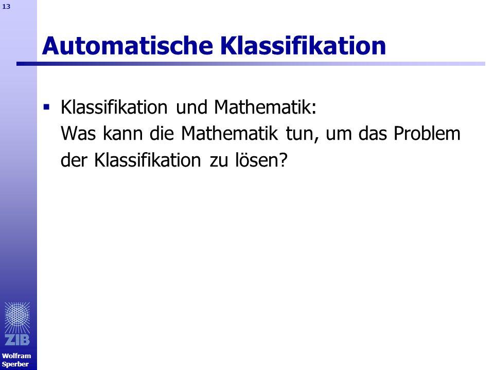 Wolfram Sperber 13 Automatische Klassifikation Klassifikation und Mathematik: Was kann die Mathematik tun, um das Problem der Klassifikation zu lösen?
