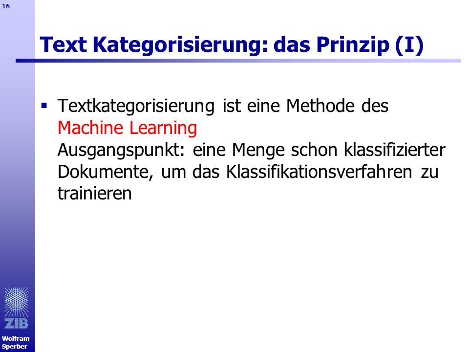 Wolfram Sperber 16 Text Kategorisierung: das Prinzip (I) Textkategorisierung ist eine Methode des Machine Learning Ausgangspunkt: eine Menge schon kla