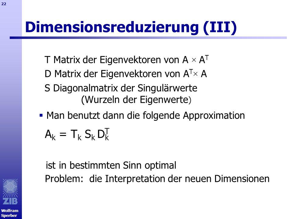 Wolfram Sperber 22 Dimensionsreduzierung (III) T Matrix der Eigenvektoren von A × A T D Matrix der Eigenvektoren von A T × A S Diagonalmatrix der Sing