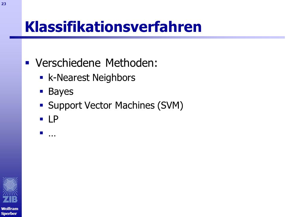 Wolfram Sperber 23 Klassifikationsverfahren Verschiedene Methoden: k-Nearest Neighbors Bayes Support Vector Machines (SVM) LP …