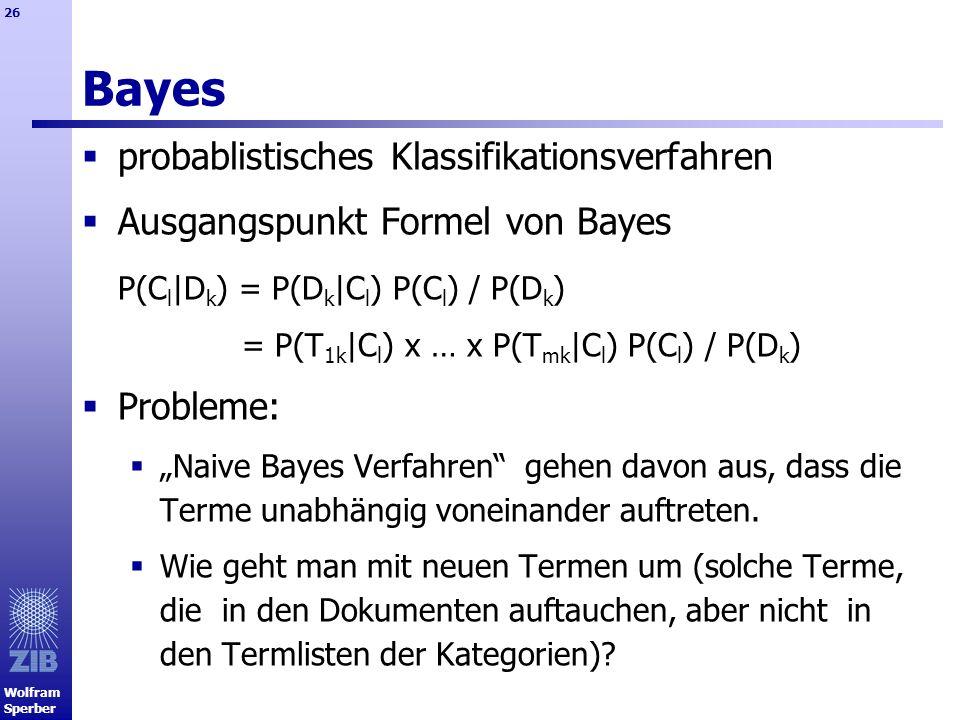 Wolfram Sperber 26 Bayes probablistisches Klassifikationsverfahren Ausgangspunkt Formel von Bayes P(C l |D k ) = P(D k |C l ) P(C l ) / P(D k ) = P(T